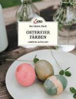 Das kleine Buch: Ostereier färben. Natürlich und kreativ