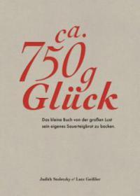 Zirka 750 g Glück - Das kleine Buch über die große Lust sein eigenes Sauerteigbrot zu backen - Judith Stoletzky, Lutz Geißler