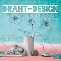 Draht-Design. Filigrane Home-Deko selbst gemacht. - Ingrid Moras