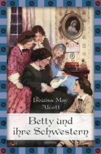 Betty und ihre Schwestern - Gesamtausgabe - Louisa May Alcott