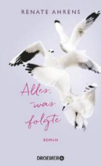 Alles, was folgte - Renate Ahrens