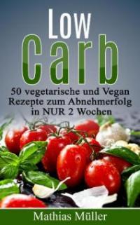Rezepte ohne Kohlenhydrate - 50 Vegetarisch- und Vegan-Rezepte zum Abnehmerfolg in nur 2 Wochen (Gesund leben - Low Carb, #2) - Mathias Müller