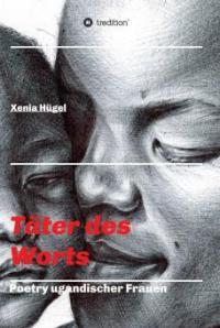 Täter des Worts - Poetry ugandischer Frauen - Xenia Hügel