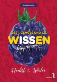 Obst, Gemüse und Co. WISSEN häppchenweise - Herbst & Winter - Markus Metka