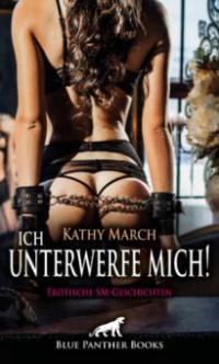 Ich unterwerfe mich! 12 Erotische SM-Geschichten - Kathy March