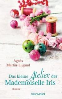 Das kleine Atelier der Mademoiselle Iris - Agnès Martin-Lugand
