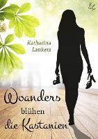 Woanders blühen die Kastanien - Katharina Lankers