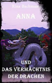 Anna und das Vermächtnis der Drachen - Rina Bachmann
