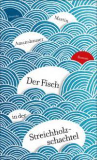 Der Fisch in der Streichholzschachtel - Martin Amanshauser