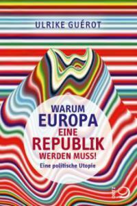Warum Europa eine Republik werden muss! - Ulrike Guérot
