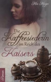 Die Kaffeesiederin im Reich des Kaisers - Mia Mazur